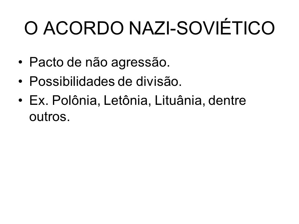O ACORDO NAZI-SOVIÉTICO Pacto de não agressão. Possibilidades de divisão. Ex. Polônia, Letônia, Lituânia, dentre outros.