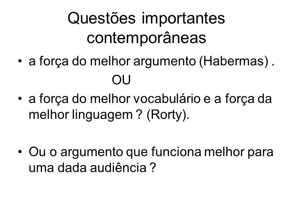 Questões importantes contemporâneas a força do melhor argumento (Habermas). OU a força do melhor vocabulário e a força da melhor linguagem ? (Rorty).