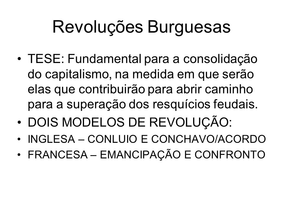 Revoluções Burguesas TESE: Fundamental para a consolidação do capitalismo, na medida em que serão elas que contribuirão para abrir caminho para a supe