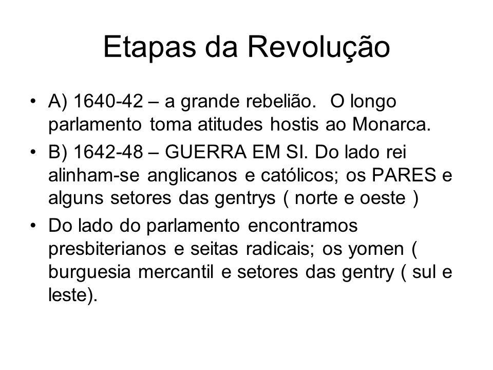Etapas da Revolução A) 1640-42 – a grande rebelião. O longo parlamento toma atitudes hostis ao Monarca. B) 1642-48 – GUERRA EM SI. Do lado rei alinham