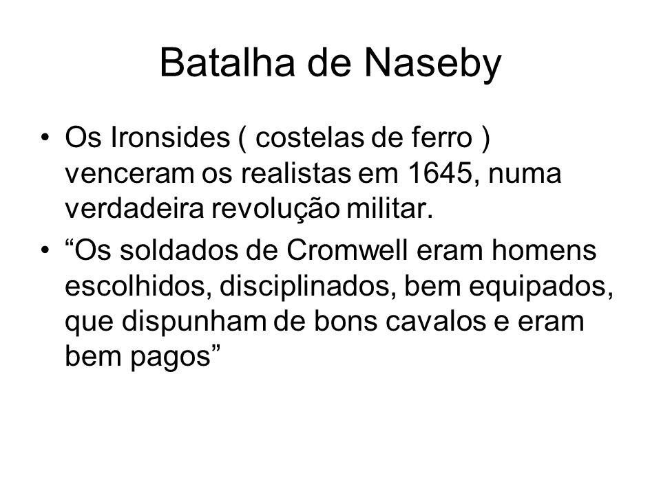 Batalha de Naseby Os Ironsides ( costelas de ferro ) venceram os realistas em 1645, numa verdadeira revolução militar. Os soldados de Cromwell eram ho