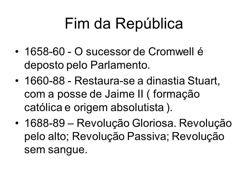 Fim da República 1658-60 - O sucessor de Cromwell é deposto pelo Parlamento. 1660-88 - Restaura-se a dinastia Stuart, com a posse de Jaime II ( formaç