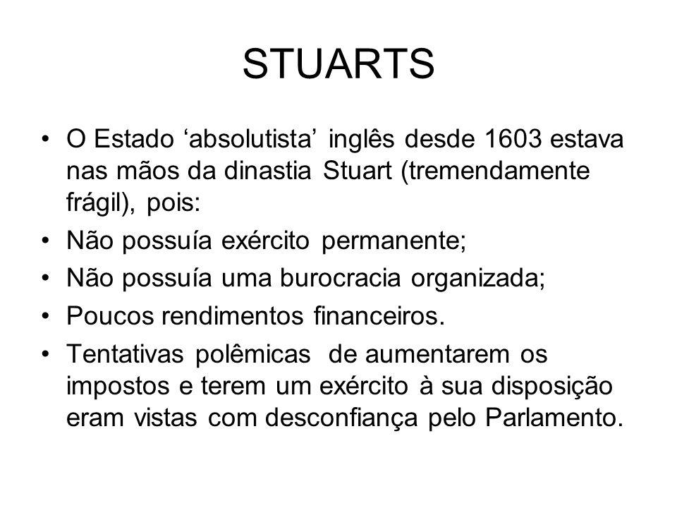 STUARTS O Estado absolutista inglês desde 1603 estava nas mãos da dinastia Stuart (tremendamente frágil), pois: Não possuía exército permanente; Não p