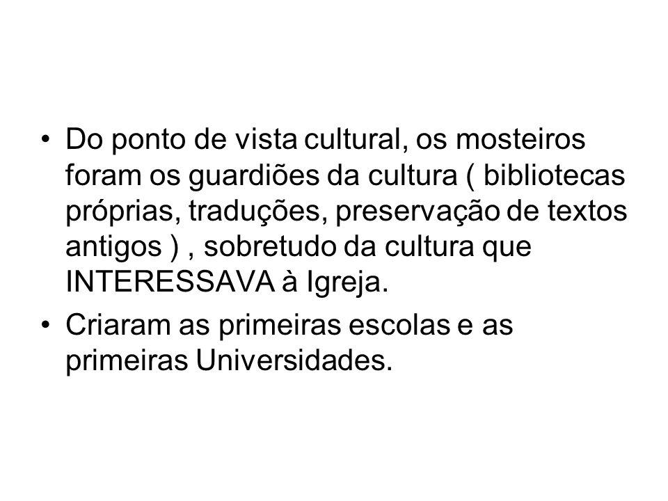 Do ponto de vista cultural, os mosteiros foram os guardiões da cultura ( bibliotecas próprias, traduções, preservação de textos antigos ), sobretudo d