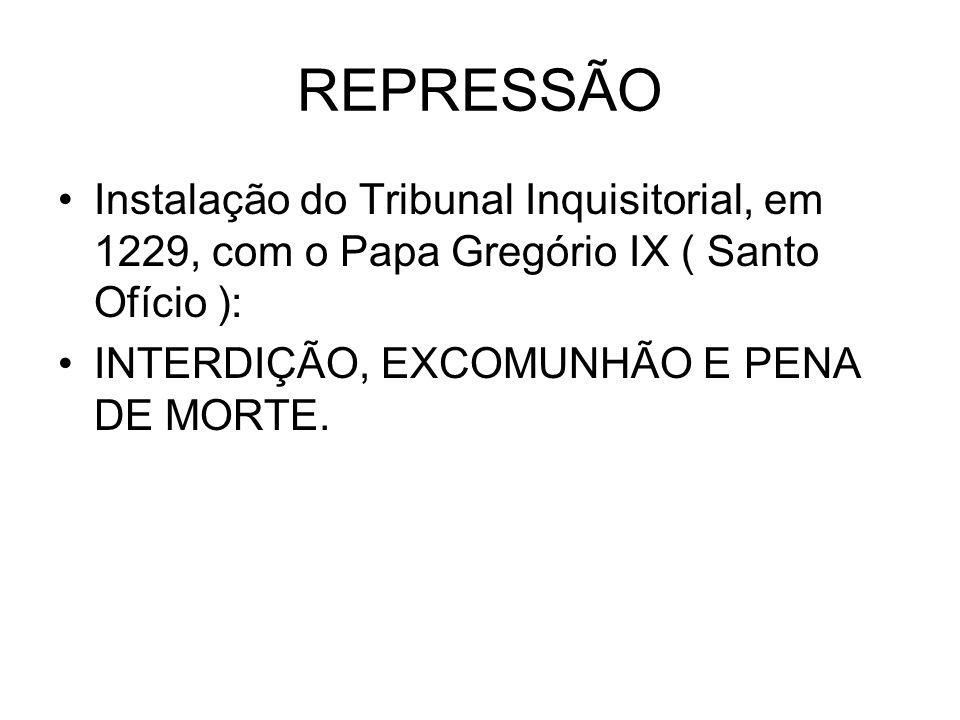 REPRESSÃO Instalação do Tribunal Inquisitorial, em 1229, com o Papa Gregório IX ( Santo Ofício ): INTERDIÇÃO, EXCOMUNHÃO E PENA DE MORTE.