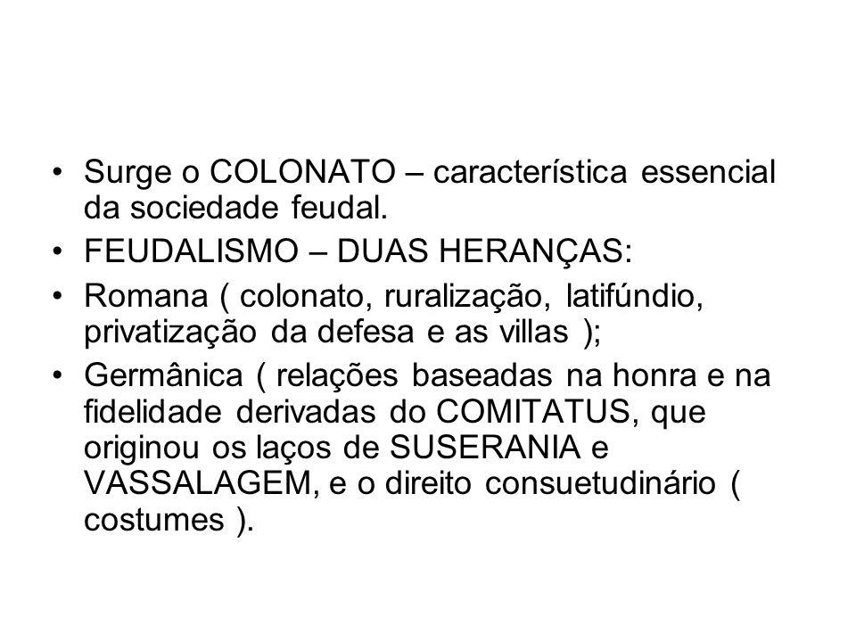 Surge o COLONATO – característica essencial da sociedade feudal. FEUDALISMO – DUAS HERANÇAS: Romana ( colonato, ruralização, latifúndio, privatização