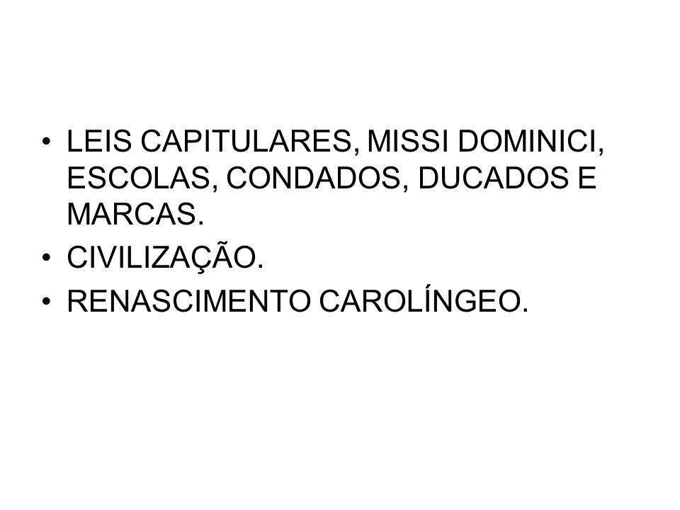 LEIS CAPITULARES, MISSI DOMINICI, ESCOLAS, CONDADOS, DUCADOS E MARCAS. CIVILIZAÇÃO. RENASCIMENTO CAROLÍNGEO.