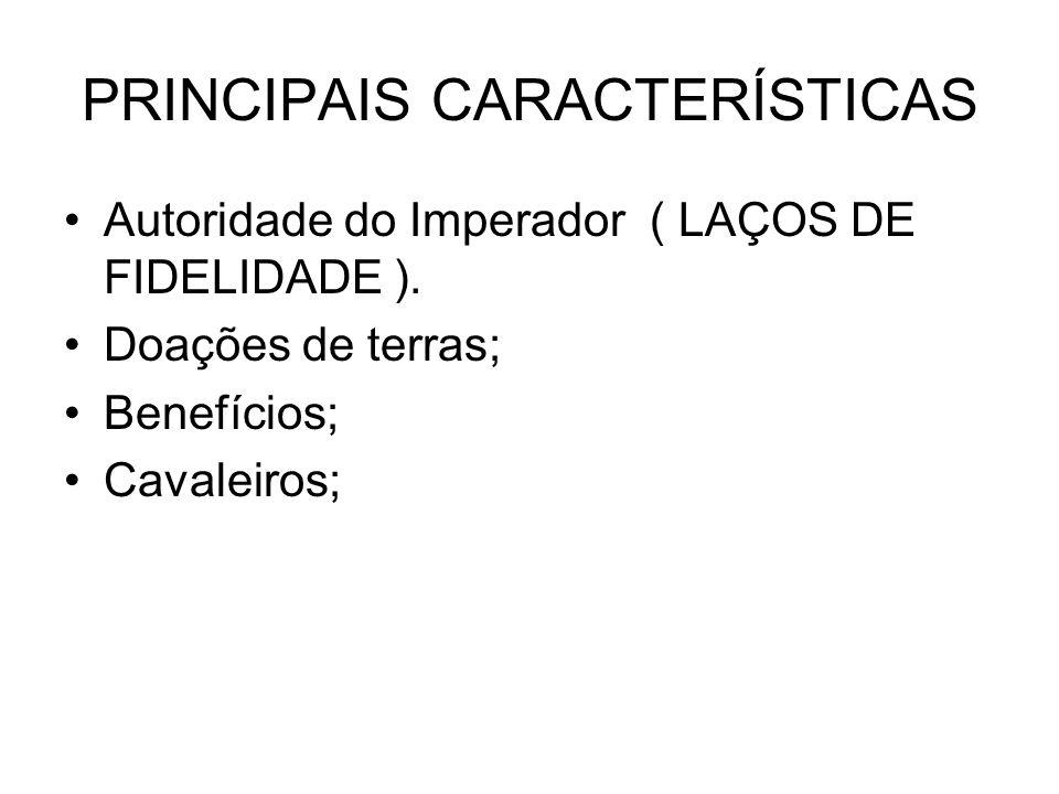PRINCIPAIS CARACTERÍSTICAS Autoridade do Imperador ( LAÇOS DE FIDELIDADE ). Doações de terras; Benefícios; Cavaleiros;