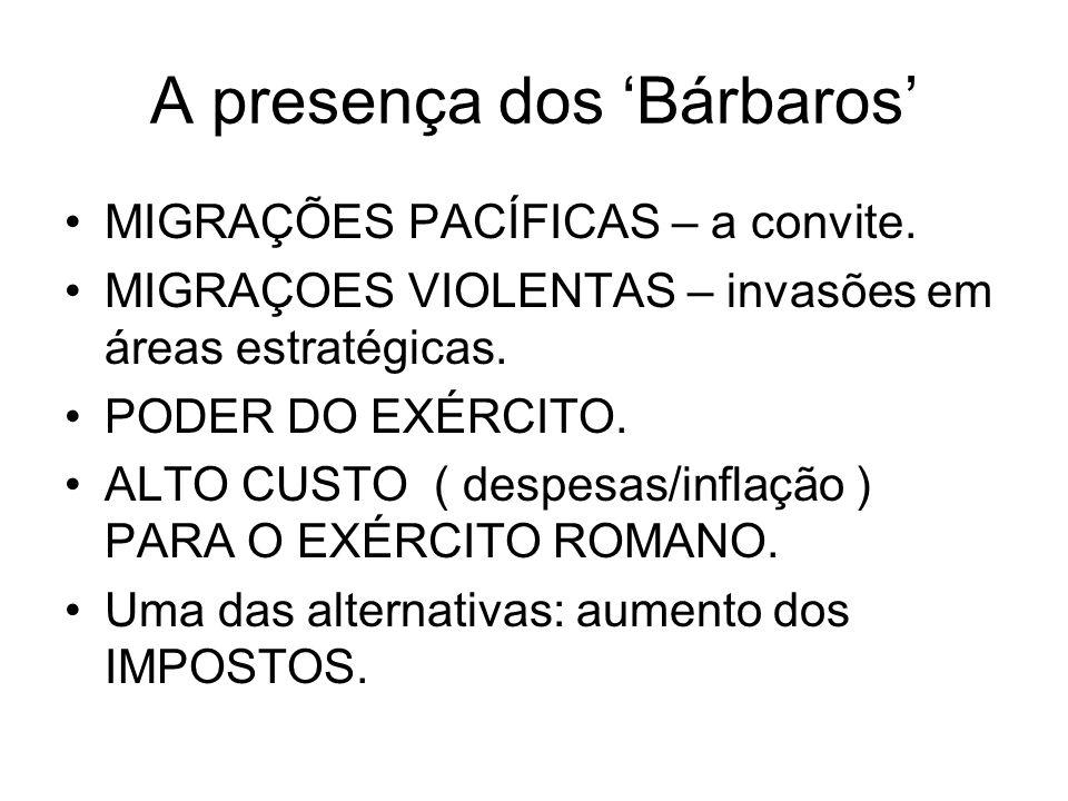A presença dos Bárbaros MIGRAÇÕES PACÍFICAS – a convite. MIGRAÇOES VIOLENTAS – invasões em áreas estratégicas. PODER DO EXÉRCITO. ALTO CUSTO ( despesa