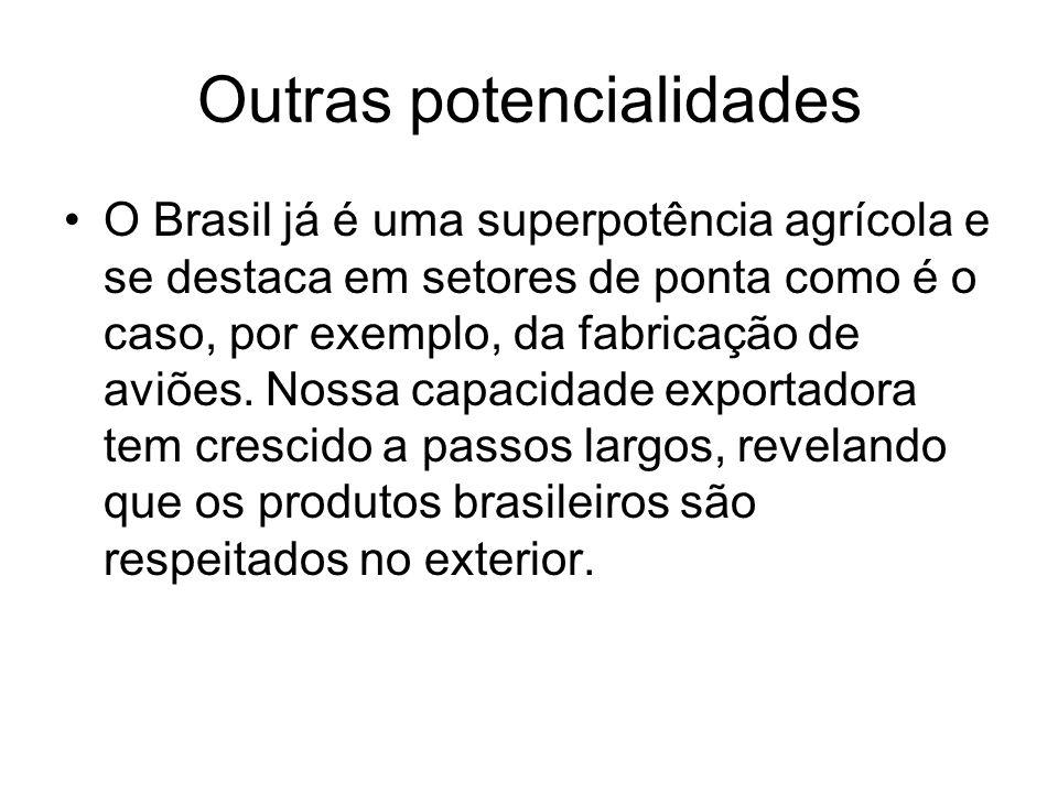 Outras potencialidades O Brasil já é uma superpotência agrícola e se destaca em setores de ponta como é o caso, por exemplo, da fabricação de aviões.