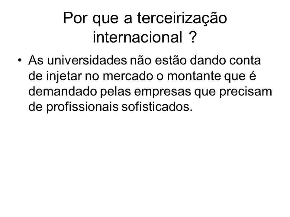 Por que a terceirização internacional ? As universidades não estão dando conta de injetar no mercado o montante que é demandado pelas empresas que pre