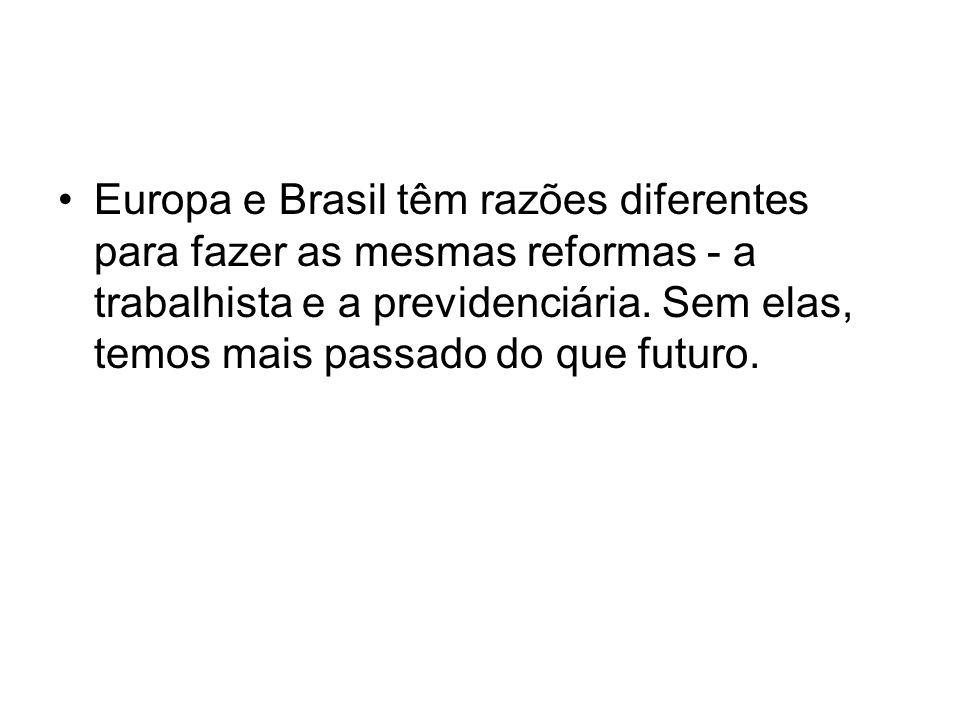 Europa e Brasil têm razões diferentes para fazer as mesmas reformas - a trabalhista e a previdenciária. Sem elas, temos mais passado do que futuro.