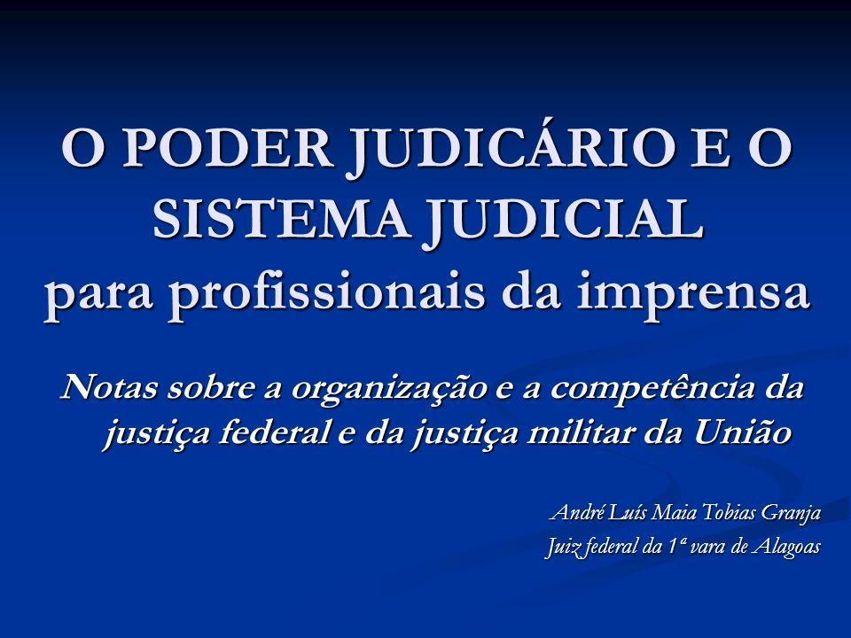 O PODER JUDICÁRIO E O SISTEMA JUDICIAL para profissionais da imprensa Notas sobre a organização e a competência da justiça federal e da justiça militar da União André Luís Maia Tobias Granja Juiz federal da 1ª vara de Alagoas