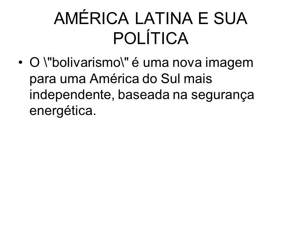 AMÉRICA LATINA E SUA POLÍTICA O \ bolivarismo\ é uma nova imagem para uma América do Sul mais independente, baseada na segurança energética.