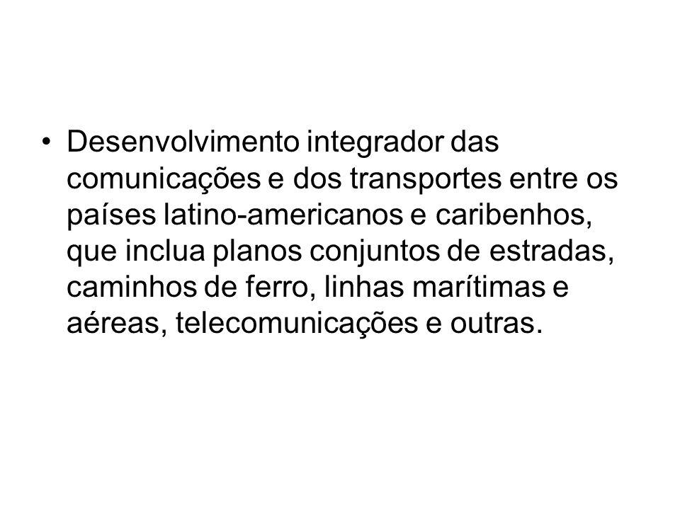 Desenvolvimento integrador das comunicações e dos transportes entre os países latino-americanos e caribenhos, que inclua planos conjuntos de estradas, caminhos de ferro, linhas marítimas e aéreas, telecomunicações e outras.