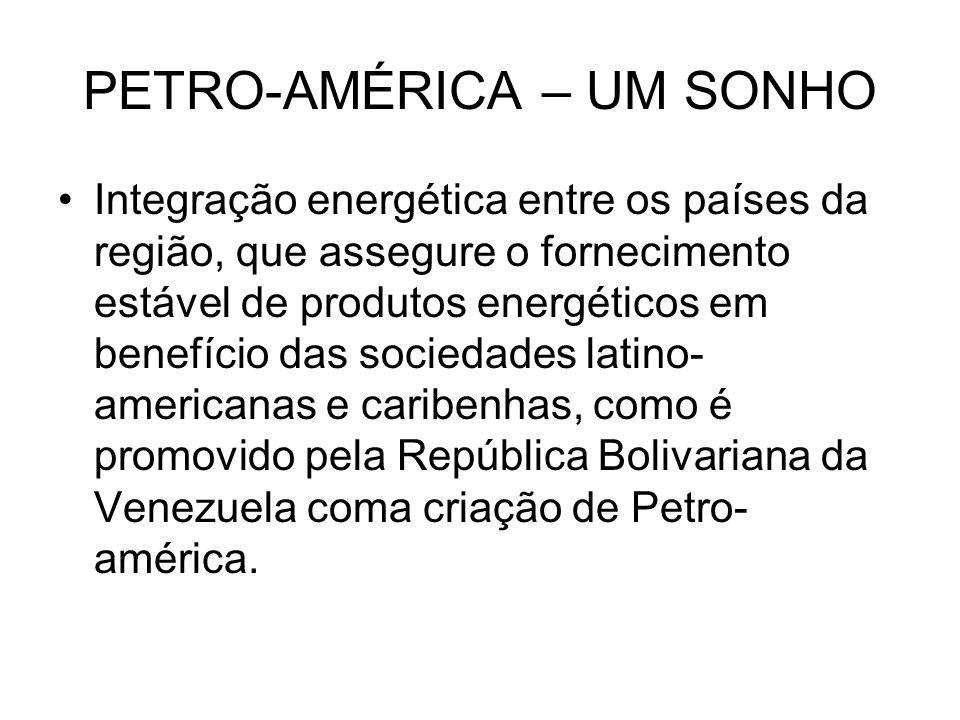 PETRO-AMÉRICA – UM SONHO Integração energética entre os países da região, que assegure o fornecimento estável de produtos energéticos em benefício das sociedades latino- americanas e caribenhas, como é promovido pela República Bolivariana da Venezuela coma criação de Petro- américa.