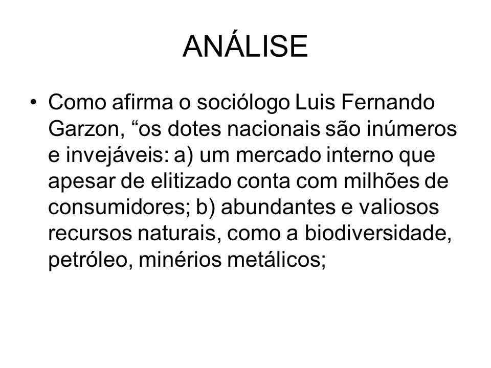ANÁLISE Como afirma o sociólogo Luis Fernando Garzon, os dotes nacionais são inúmeros e invejáveis: a) um mercado interno que apesar de elitizado conta com milhões de consumidores; b) abundantes e valiosos recursos naturais, como a biodiversidade, petróleo, minérios metálicos;