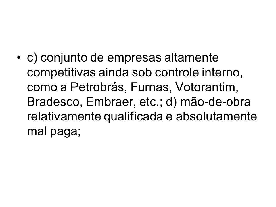 c) conjunto de empresas altamente competitivas ainda sob controle interno, como a Petrobrás, Furnas, Votorantim, Bradesco, Embraer, etc.; d) mão-de-ob