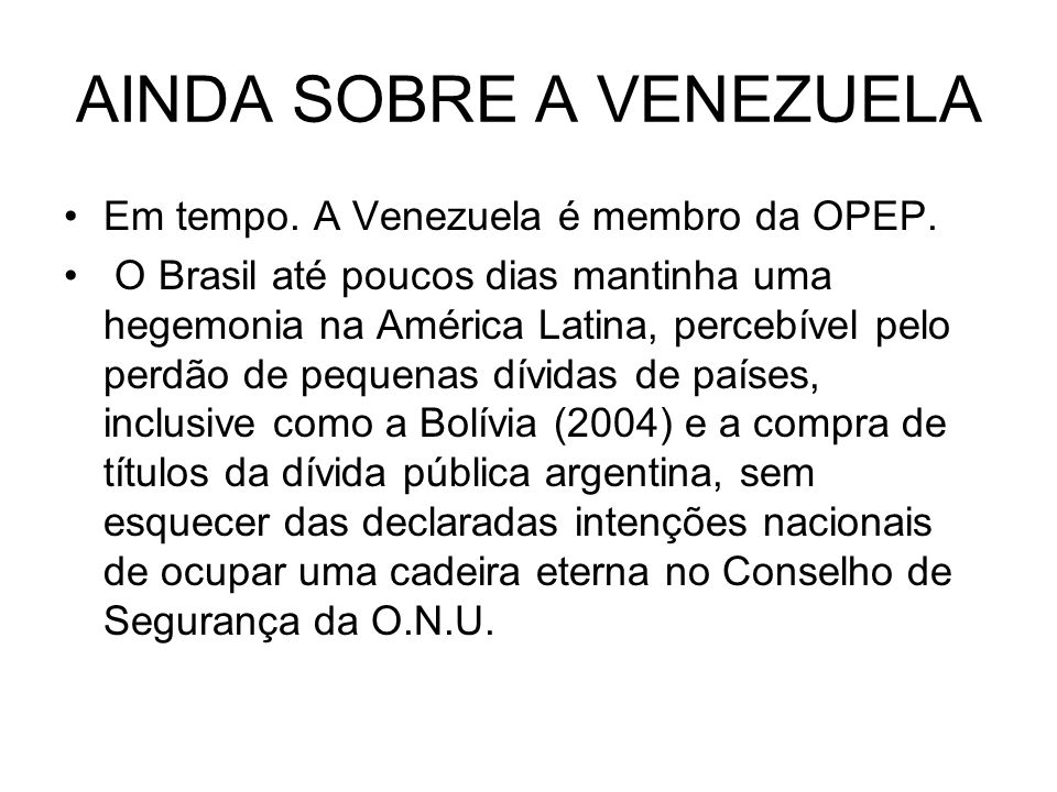 AINDA SOBRE A VENEZUELA Em tempo. A Venezuela é membro da OPEP. O Brasil até poucos dias mantinha uma hegemonia na América Latina, percebível pelo per