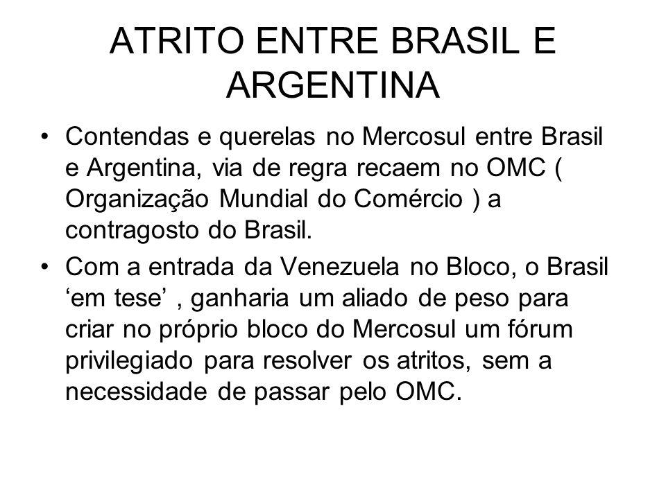 ATRITO ENTRE BRASIL E ARGENTINA Contendas e querelas no Mercosul entre Brasil e Argentina, via de regra recaem no OMC ( Organização Mundial do Comércio ) a contragosto do Brasil.
