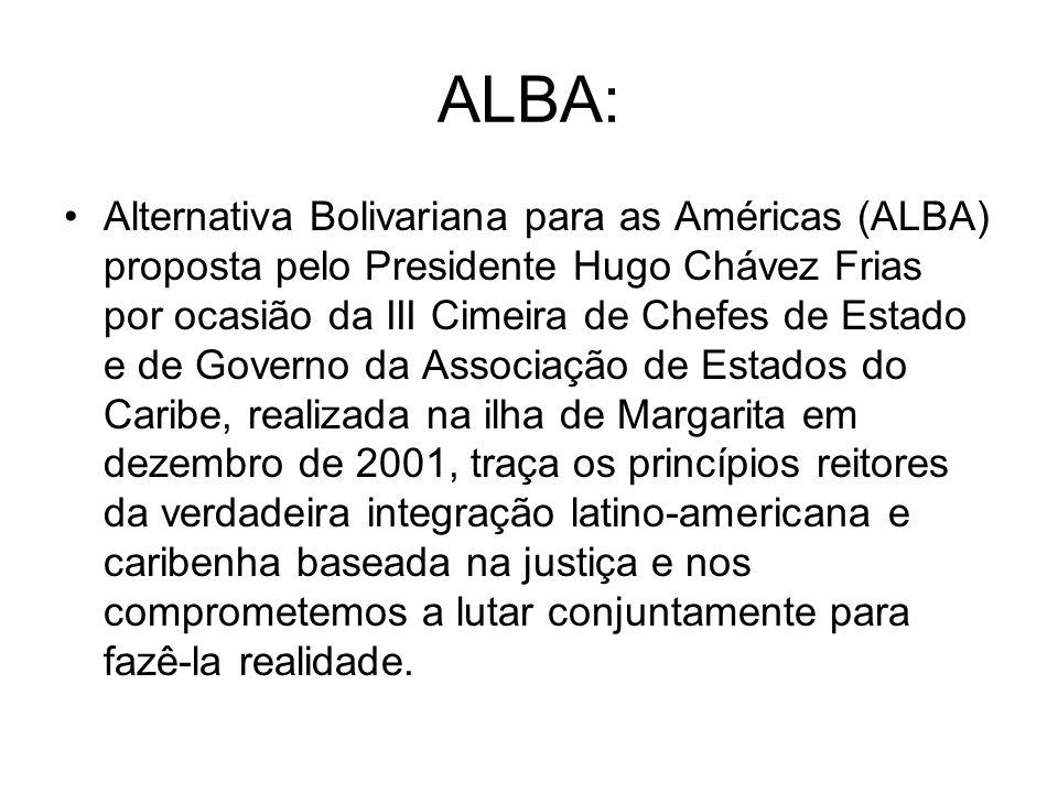 ALBA: Alternativa Bolivariana para as Américas (ALBA) proposta pelo Presidente Hugo Chávez Frias por ocasião da III Cimeira de Chefes de Estado e de Governo da Associação de Estados do Caribe, realizada na ilha de Margarita em dezembro de 2001, traça os princípios reitores da verdadeira integração latino-americana e caribenha baseada na justiça e nos comprometemos a lutar conjuntamente para fazê-la realidade.