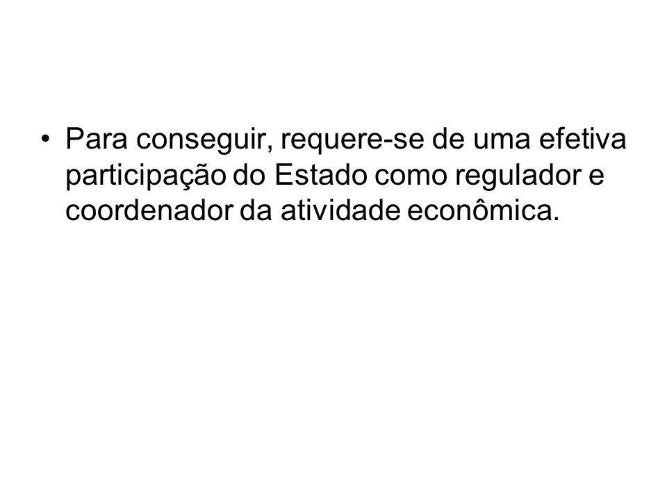 Para conseguir, requere-se de uma efetiva participação do Estado como regulador e coordenador da atividade econômica.