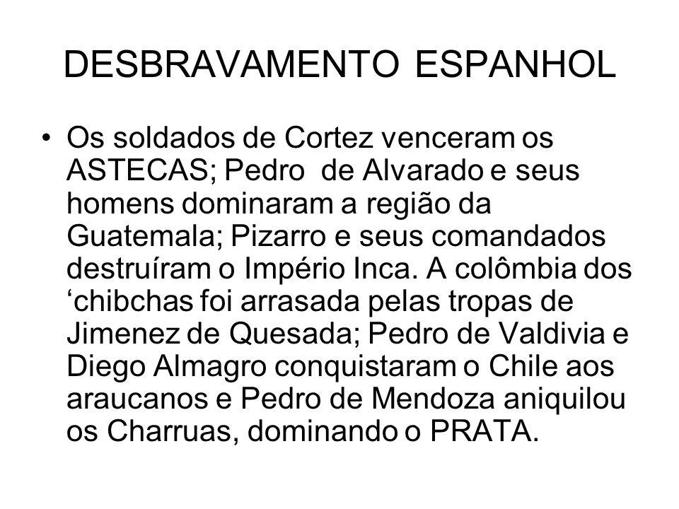 DESBRAVAMENTO ESPANHOL Os soldados de Cortez venceram os ASTECAS; Pedro de Alvarado e seus homens dominaram a região da Guatemala; Pizarro e seus coma