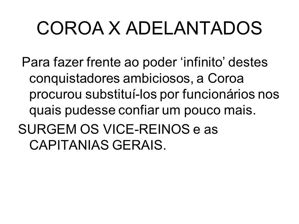 COROA X ADELANTADOS Para fazer frente ao poder infinito destes conquistadores ambiciosos, a Coroa procurou substituí-los por funcionários nos quais pu