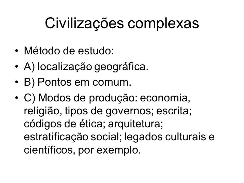 Civilizações complexas Método de estudo: A) localização geográfica. B) Pontos em comum. C) Modos de produção: economia, religião, tipos de governos; e