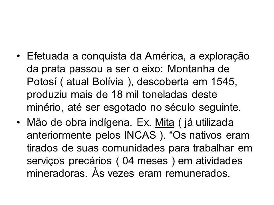 Efetuada a conquista da América, a exploração da prata passou a ser o eixo: Montanha de Potosí ( atual Bolívia ), descoberta em 1545, produziu mais de