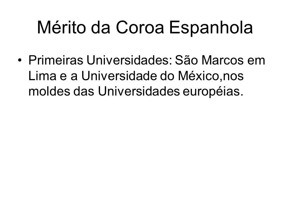 Mérito da Coroa Espanhola Primeiras Universidades: São Marcos em Lima e a Universidade do México,nos moldes das Universidades européias.