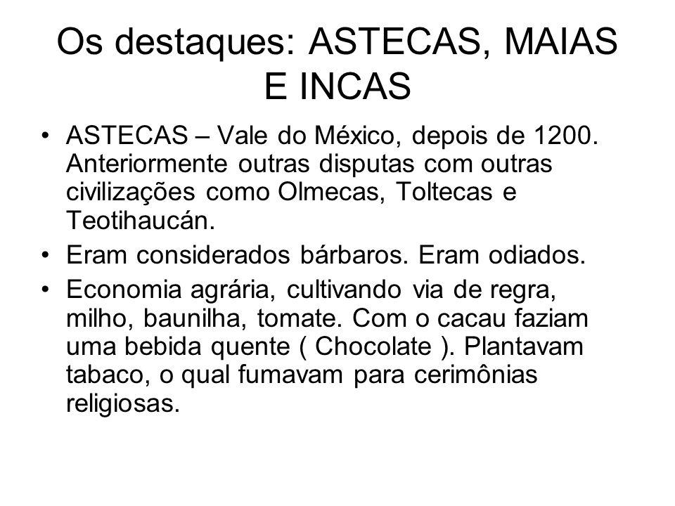 Os destaques: ASTECAS, MAIAS E INCAS ASTECAS – Vale do México, depois de 1200. Anteriormente outras disputas com outras civilizações como Olmecas, Tol