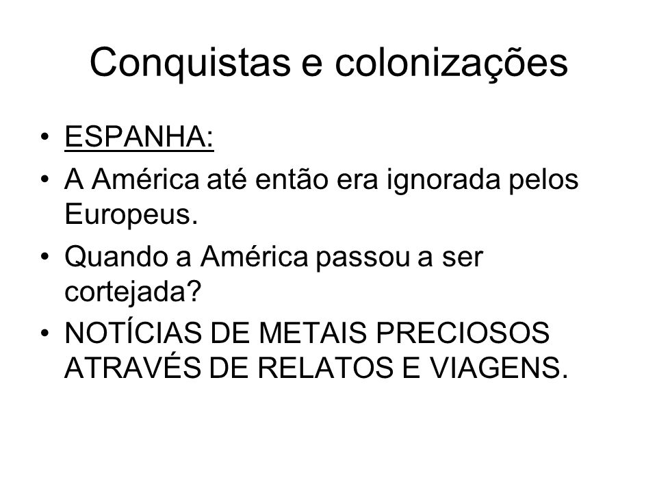 Conquistas e colonizações ESPANHA: A América até então era ignorada pelos Europeus. Quando a América passou a ser cortejada? NOTÍCIAS DE METAIS PRECIO