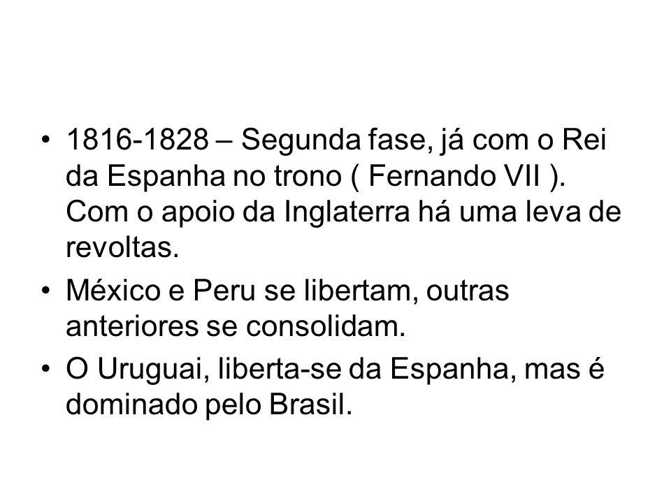 1816-1828 – Segunda fase, já com o Rei da Espanha no trono ( Fernando VII ). Com o apoio da Inglaterra há uma leva de revoltas. México e Peru se liber
