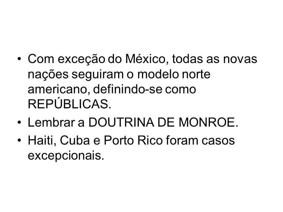 Com exceção do México, todas as novas nações seguiram o modelo norte americano, definindo-se como REPÚBLICAS. Lembrar a DOUTRINA DE MONROE. Haiti, Cub