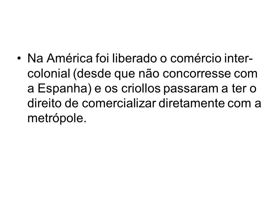Na América foi liberado o comércio inter- colonial (desde que não concorresse com a Espanha) e os criollos passaram a ter o direito de comercializar d