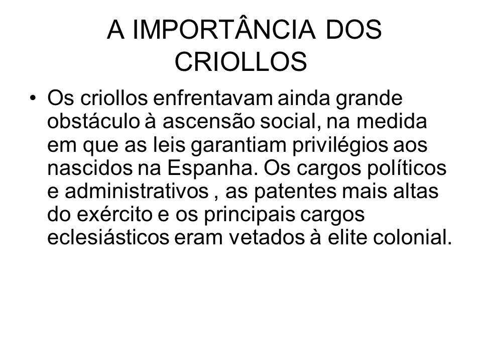 A IMPORTÂNCIA DOS CRIOLLOS Os criollos enfrentavam ainda grande obstáculo à ascensão social, na medida em que as leis garantiam privilégios aos nascid