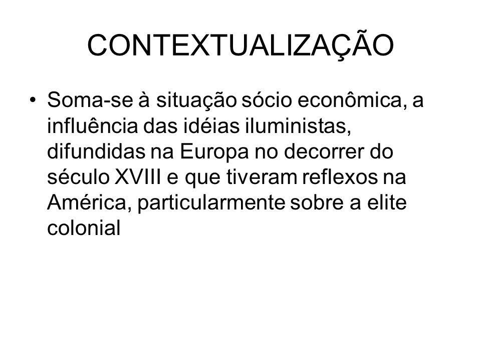 CONTEXTUALIZAÇÃO Soma-se à situação sócio econômica, a influência das idéias iluministas, difundidas na Europa no decorrer do século XVIII e que tiver