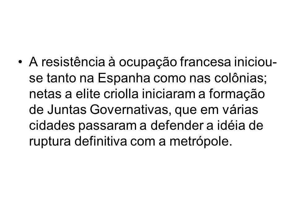 A resistência à ocupação francesa iniciou- se tanto na Espanha como nas colônias; netas a elite criolla iniciaram a formação de Juntas Governativas, q
