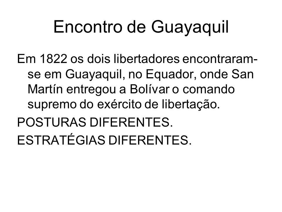 Encontro de Guayaquil Em 1822 os dois libertadores encontraram- se em Guayaquil, no Equador, onde San Martín entregou a Bolívar o comando supremo do e