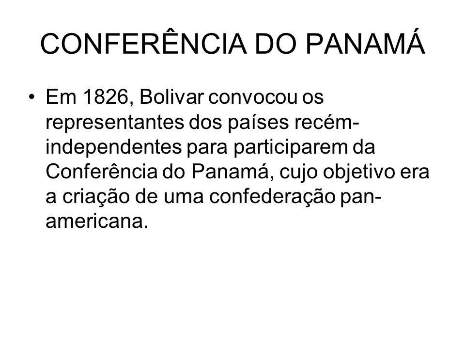 CONFERÊNCIA DO PANAMÁ Em 1826, Bolivar convocou os representantes dos países recém- independentes para participarem da Conferência do Panamá, cujo obj