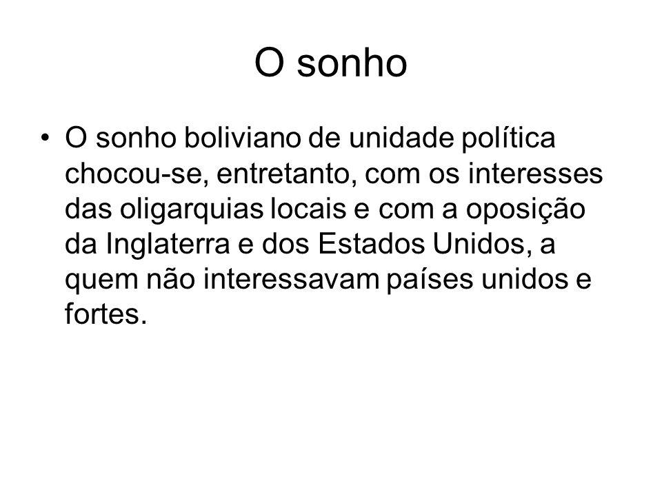 O sonho O sonho boliviano de unidade política chocou-se, entretanto, com os interesses das oligarquias locais e com a oposição da Inglaterra e dos Est