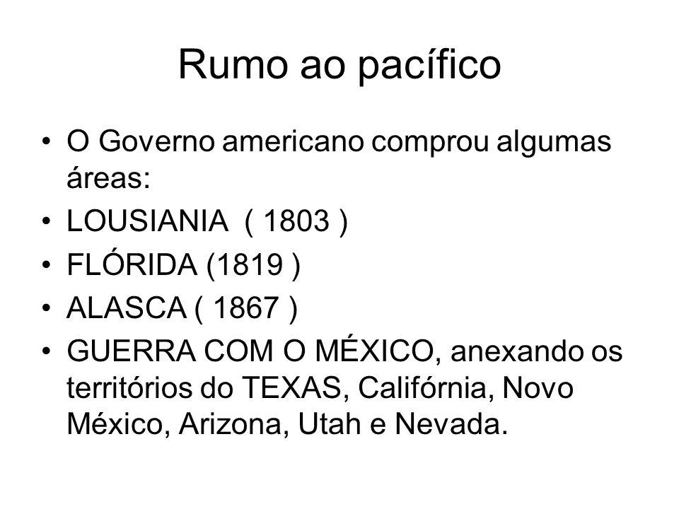 Rumo ao pacífico O Governo americano comprou algumas áreas: LOUSIANIA ( 1803 ) FLÓRIDA (1819 ) ALASCA ( 1867 ) GUERRA COM O MÉXICO, anexando os territ