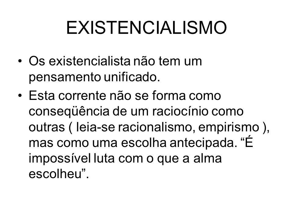 EXISTENCIALISMO Os existencialista não tem um pensamento unificado. Esta corrente não se forma como conseqüência de um raciocínio como outras ( leia-s