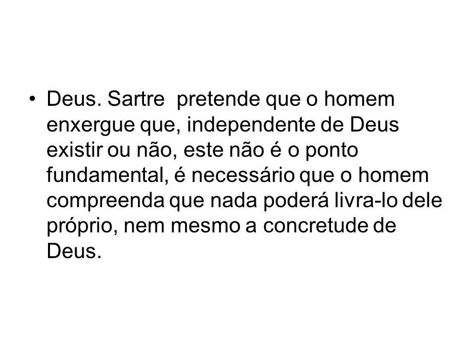 Deus. Sartre pretende que o homem enxergue que, independente de Deus existir ou não, este não é o ponto fundamental, é necessário que o homem compreen
