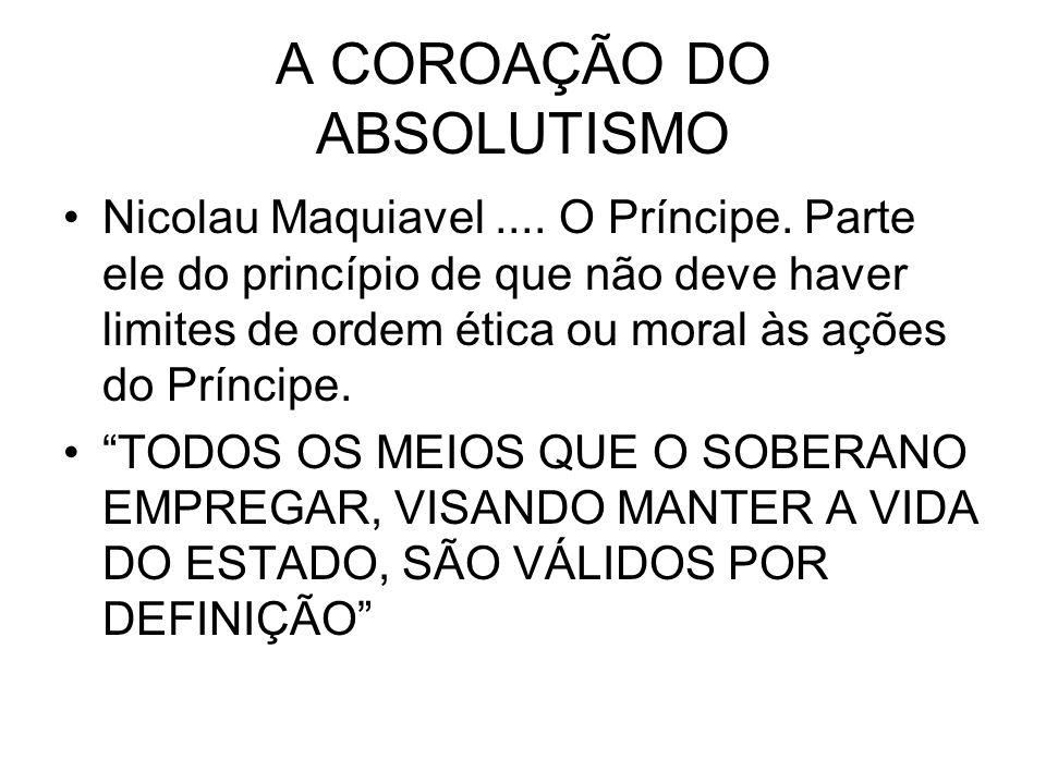 A COROAÇÃO DO ABSOLUTISMO Nicolau Maquiavel.... O Príncipe. Parte ele do princípio de que não deve haver limites de ordem ética ou moral às ações do P