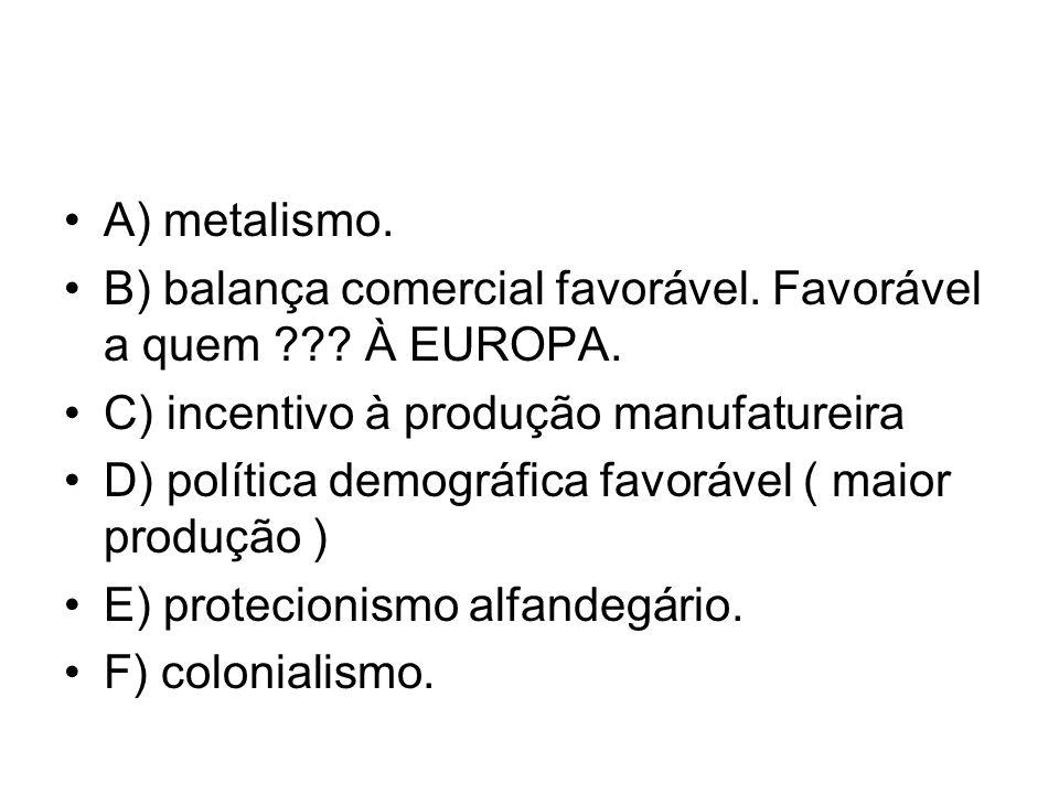 A) metalismo. B) balança comercial favorável. Favorável a quem ??? À EUROPA. C) incentivo à produção manufatureira D) política demográfica favorável (