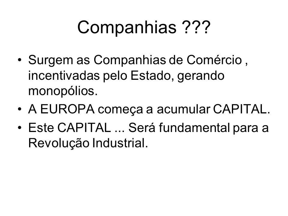 Companhias ??? Surgem as Companhias de Comércio, incentivadas pelo Estado, gerando monopólios. A EUROPA começa a acumular CAPITAL. Este CAPITAL... Ser