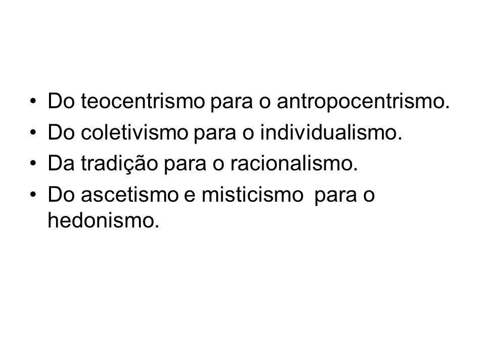 Do teocentrismo para o antropocentrismo. Do coletivismo para o individualismo. Da tradição para o racionalismo. Do ascetismo e misticismo para o hedon