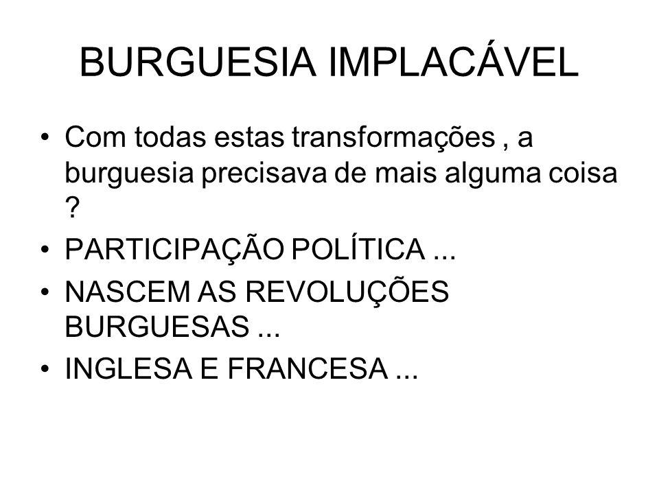 BURGUESIA IMPLACÁVEL Com todas estas transformações, a burguesia precisava de mais alguma coisa ? PARTICIPAÇÃO POLÍTICA... NASCEM AS REVOLUÇÕES BURGUE